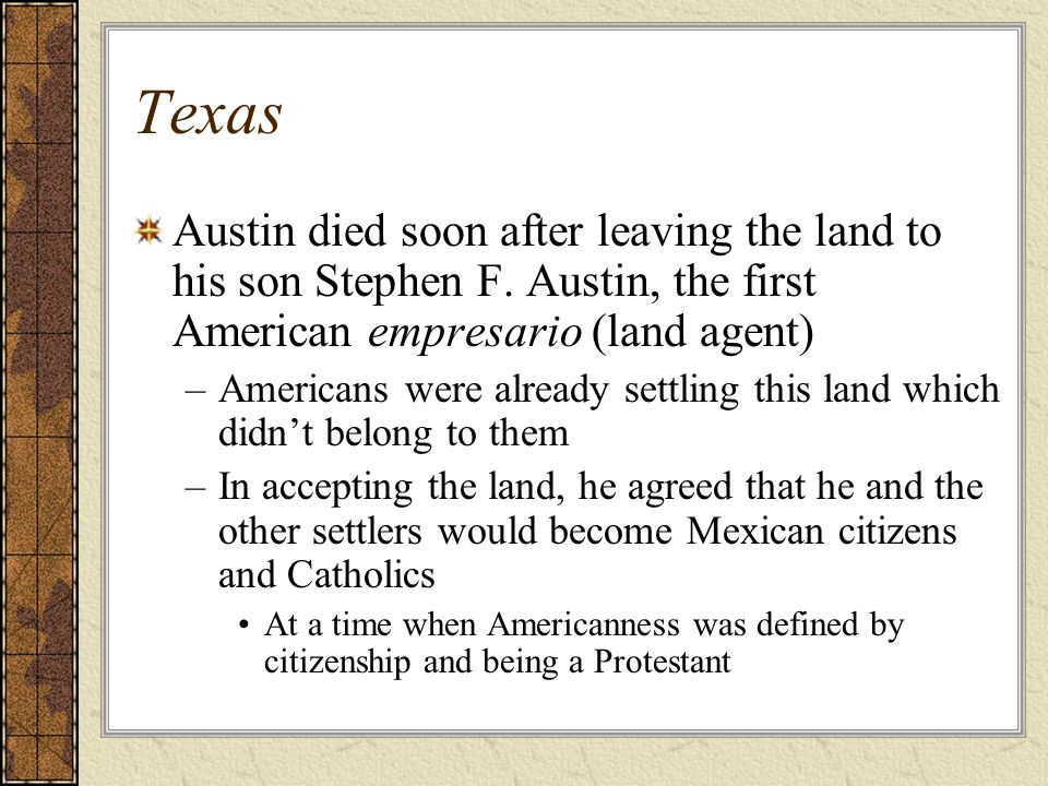 Texas Austin died soon after leaving the land to his son Stephen F. Austin, the first American empresario (land agent) –Americans were already settlin