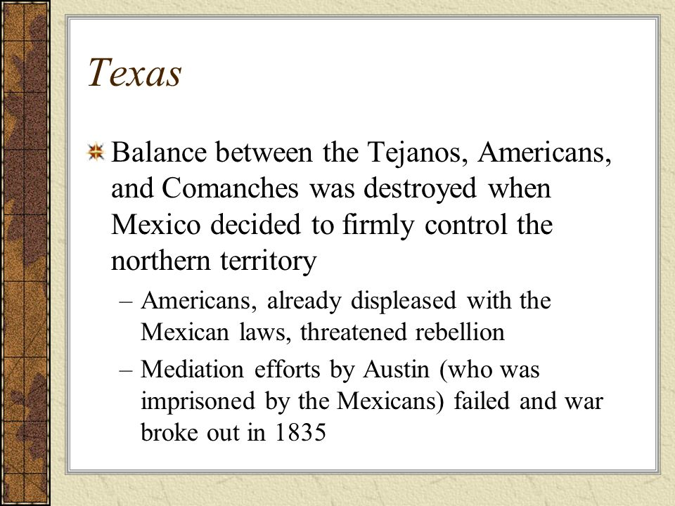 Texas Balance between the Tejanos, Americans, and Comanches was destroyed when Mexico decided to firmly control the northern territory –Americans, alr
