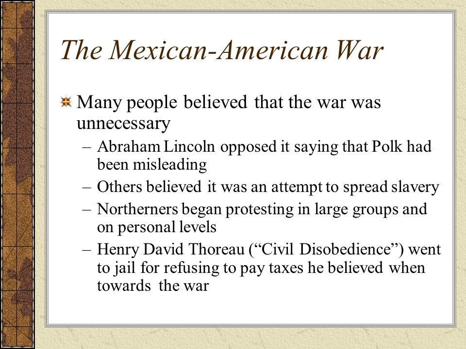 The Mexican-American War Many people believed that the war was unnecessary –Abraham Lincoln opposed it saying that Polk had been misleading –Others be