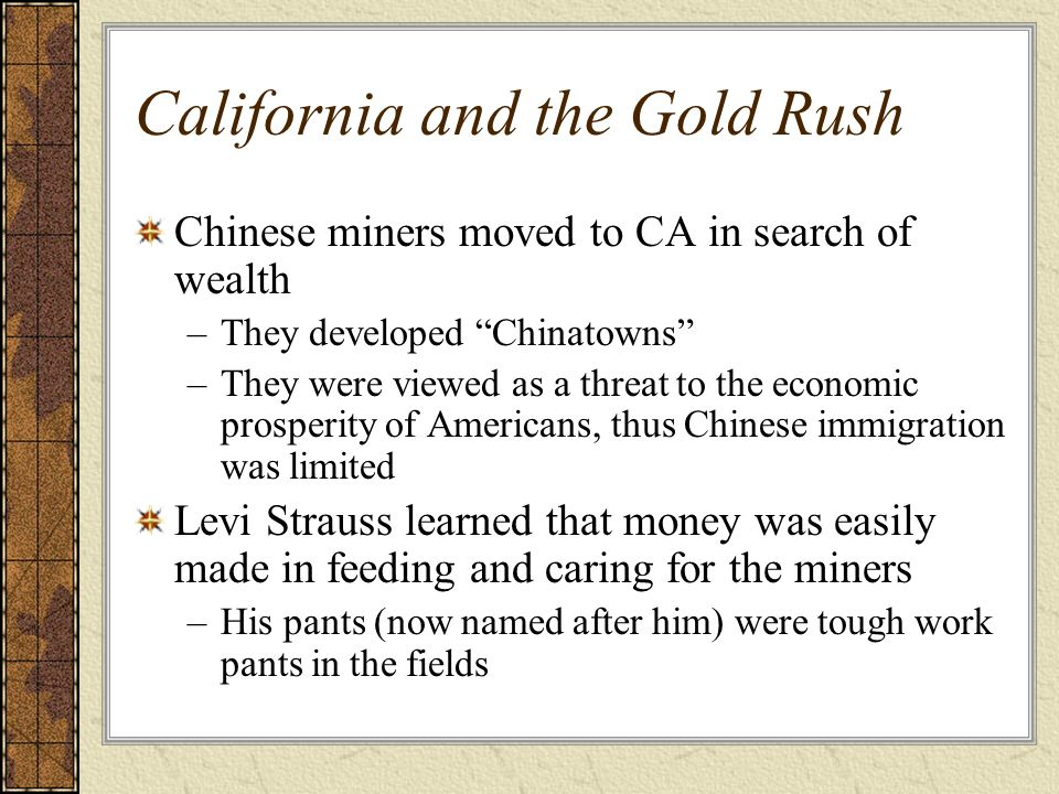 California and the Gold Rush Chinese miners moved to CA in search of wealth –They developed Chinatowns –They were viewed as a threat to the economic p