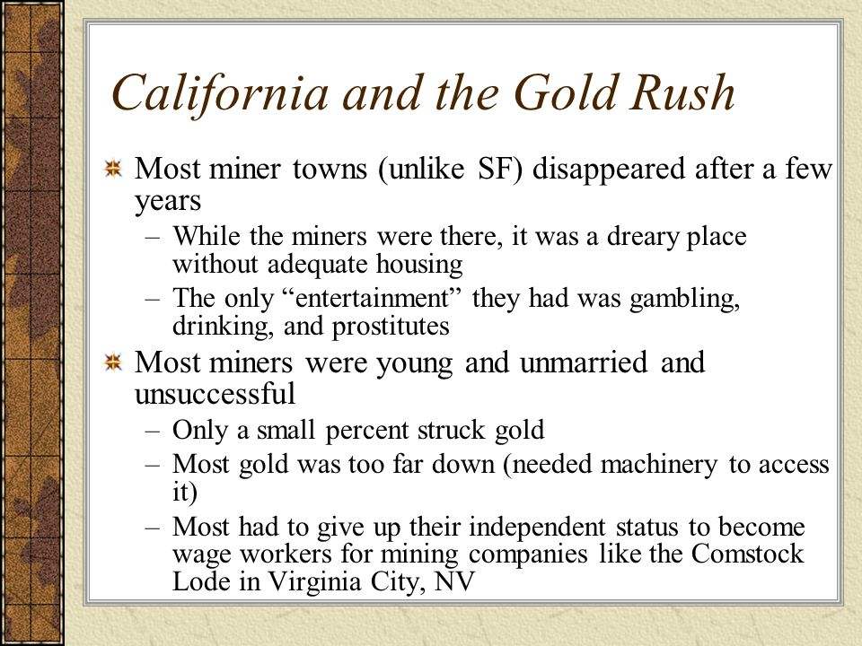 California and the Gold Rush Most miner towns (unlike SF) disappeared after a few years –While the miners were there, it was a dreary place without ad
