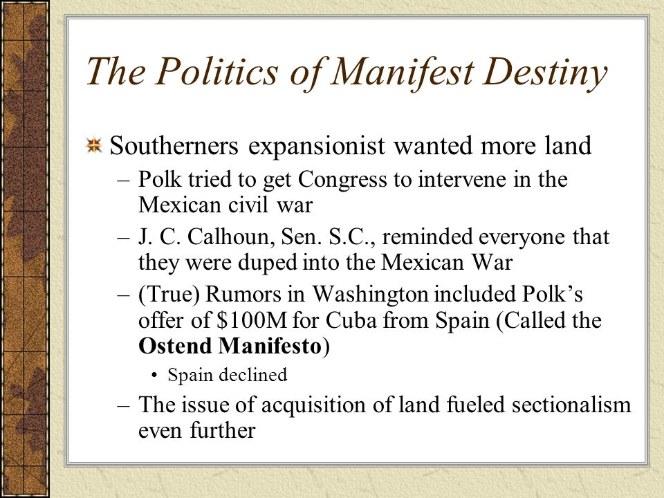 The Politics of Manifest Destiny Southerners expansionist wanted more land –Polk tried to get Congress to intervene in the Mexican civil war –J. C. Ca