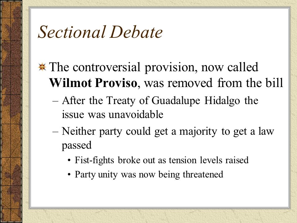 Sectional Debate The controversial provision, now called Wilmot Proviso, was removed from the bill –After the Treaty of Guadalupe Hidalgo the issue wa