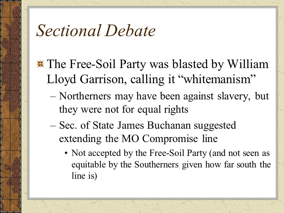Sectional Debate The Free-Soil Party was blasted by William Lloyd Garrison, calling it whitemanism –Northerners may have been against slavery, but the