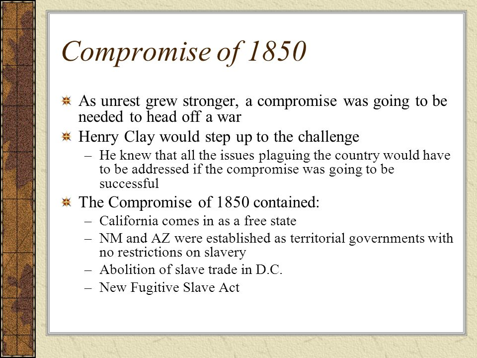 Compromise of 1850 As unrest grew stronger, a compromise was going to be needed to head off a war Henry Clay would step up to the challenge –He knew t