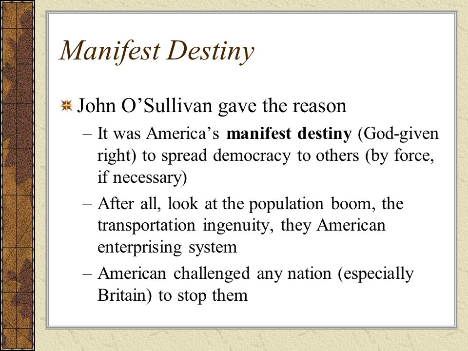 Manifest Destiny John OSullivan gave the reason –It was Americas manifest destiny (God-given right) to spread democracy to others (by force, if necess