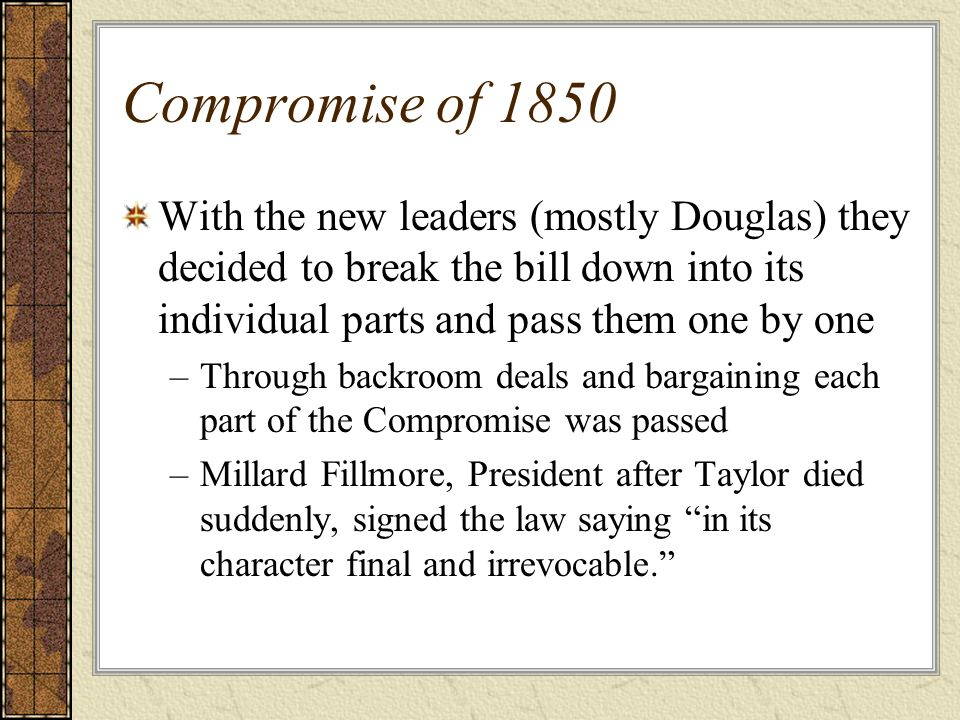 Compromise of 1850 With the new leaders (mostly Douglas) they decided to break the bill down into its individual parts and pass them one by one –Throu