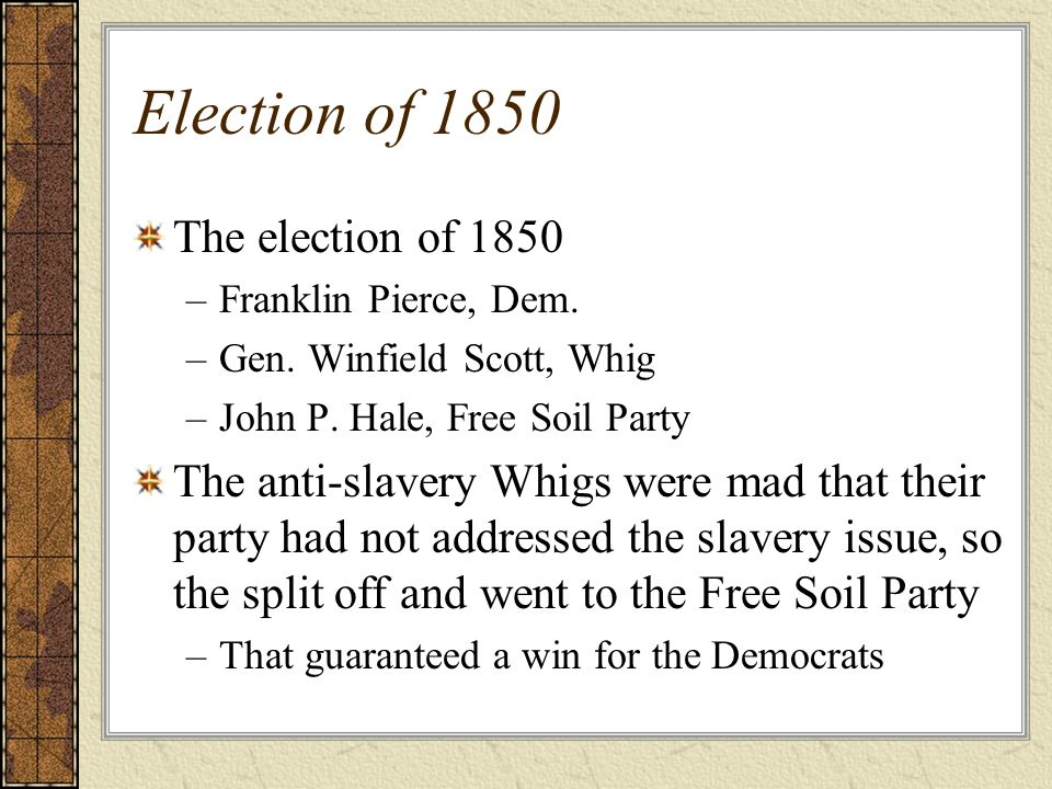 Election of 1850 The election of 1850 –Franklin Pierce, Dem. –Gen. Winfield Scott, Whig –John P. Hale, Free Soil Party The anti-slavery Whigs were mad