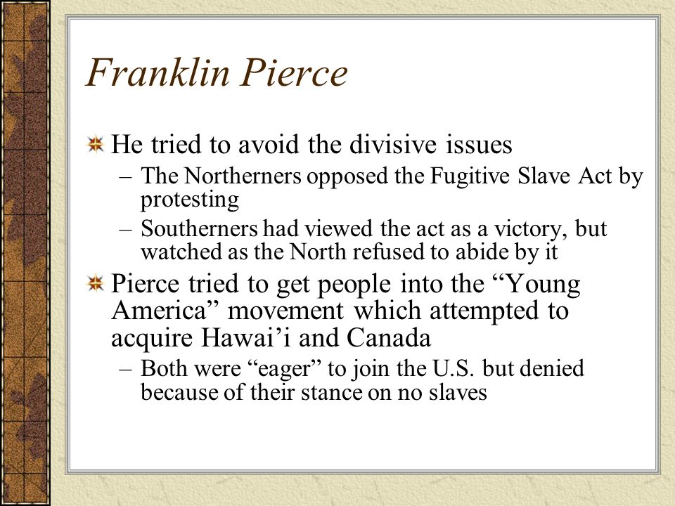 Franklin Pierce He tried to avoid the divisive issues –The Northerners opposed the Fugitive Slave Act by protesting –Southerners had viewed the act as