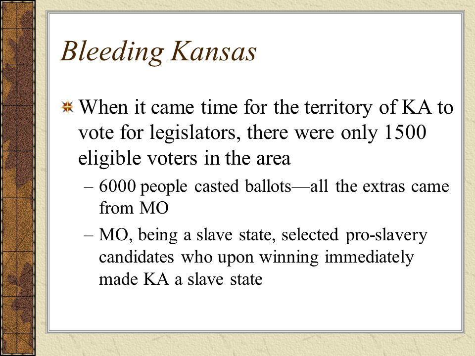 Bleeding Kansas When it came time for the territory of KA to vote for legislators, there were only 1500 eligible voters in the area –6000 people caste