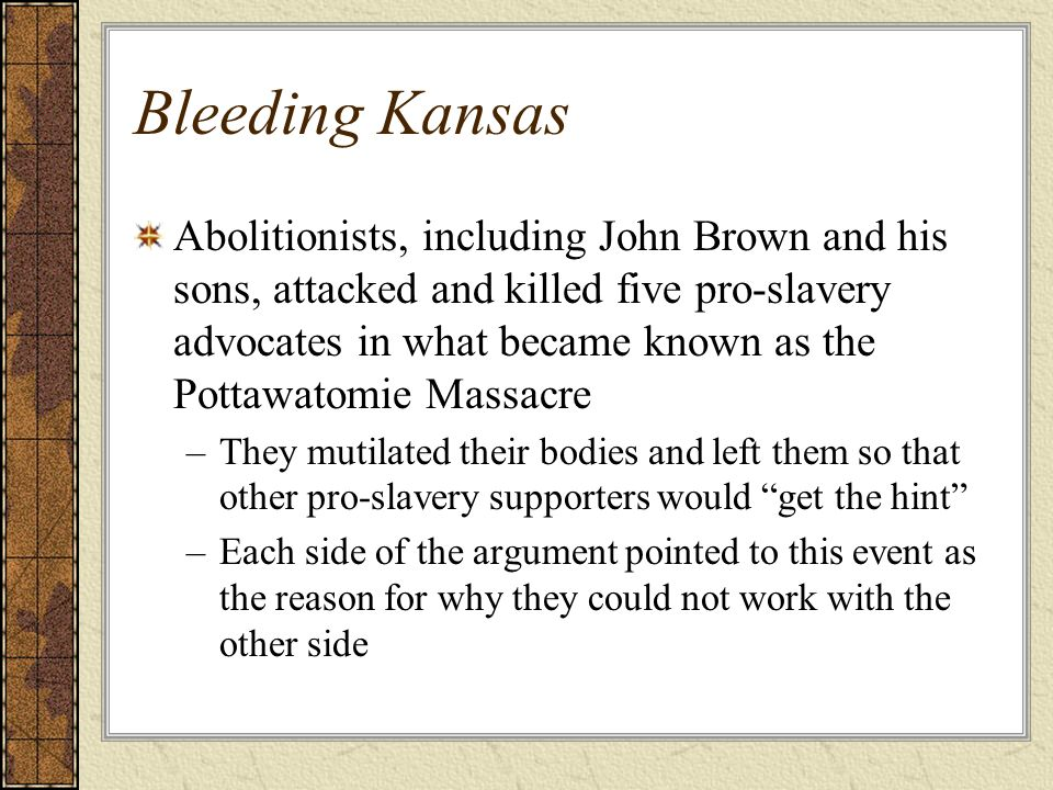 Bleeding Kansas Abolitionists, including John Brown and his sons, attacked and killed five pro-slavery advocates in what became known as the Pottawato