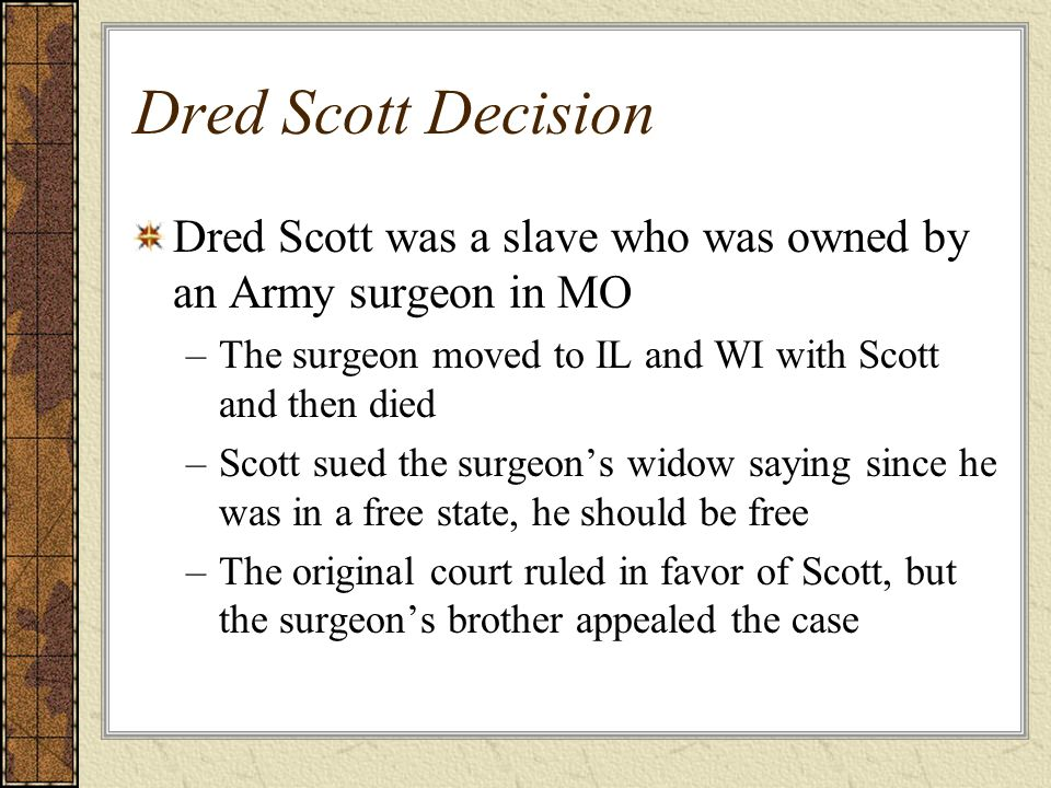 Dred Scott Decision Dred Scott was a slave who was owned by an Army surgeon in MO –The surgeon moved to IL and WI with Scott and then died –Scott sued