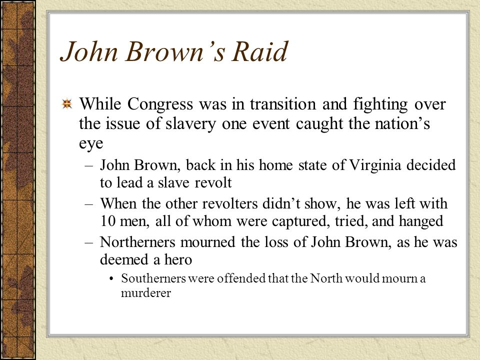 John Browns Raid While Congress was in transition and fighting over the issue of slavery one event caught the nations eye –John Brown, back in his hom