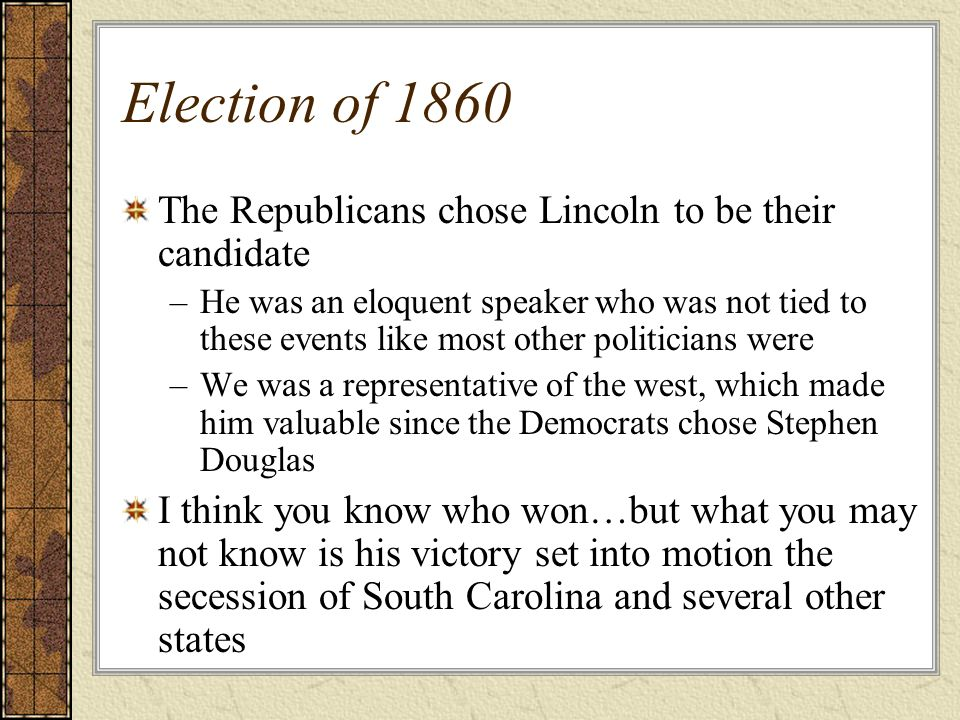 Election of 1860 The Republicans chose Lincoln to be their candidate –He was an eloquent speaker who was not tied to these events like most other poli