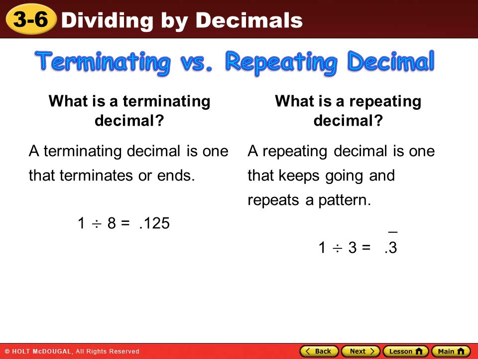 3-6 Dividing by Decimals What is a terminating decimal? A terminating decimal is one that terminates or ends. 1 ÷ 8 =.125 What is a repeating decimal?