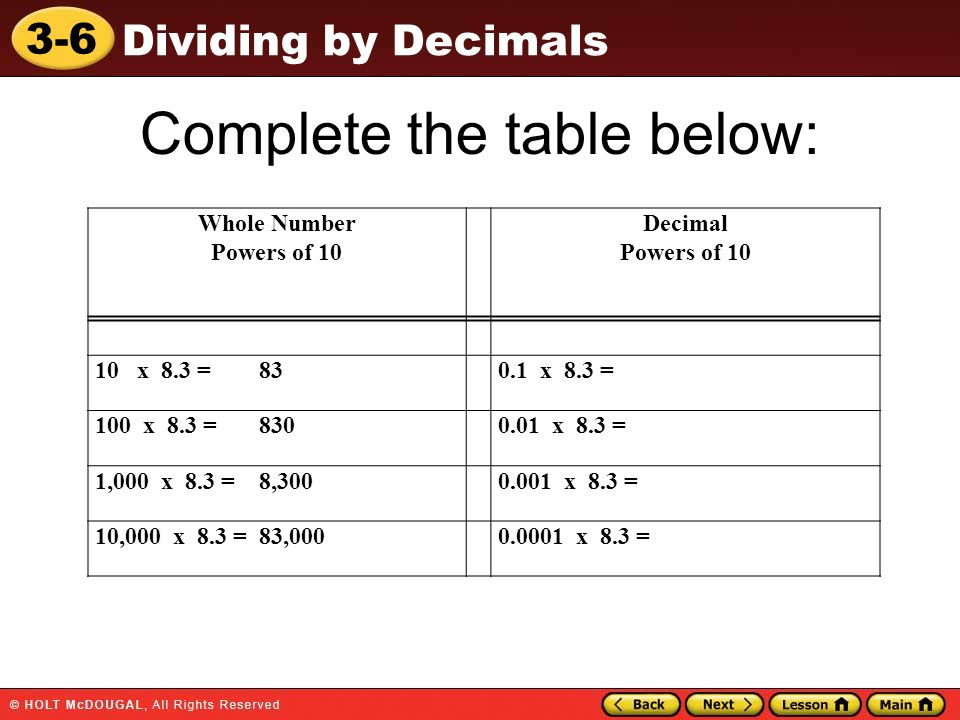3-6 Dividing by Decimals Complete the table below: Whole Number Powers of 10 Decimal Powers of 10 10 x 8.3 = 830.1 x 8.3 = 100 x 8.3 = 8300.01 x 8.3 =