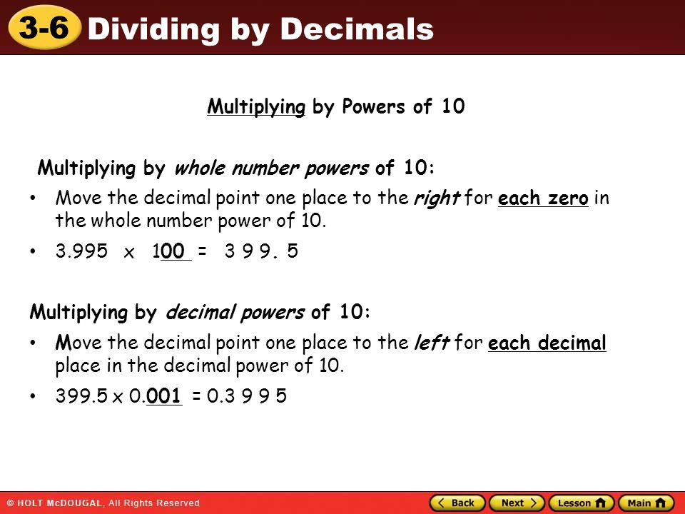 3-6 Dividing by Decimals Multiplying by Powers of 10 Multiplying by whole number powers of 10: Move the decimal point one place to the right for each