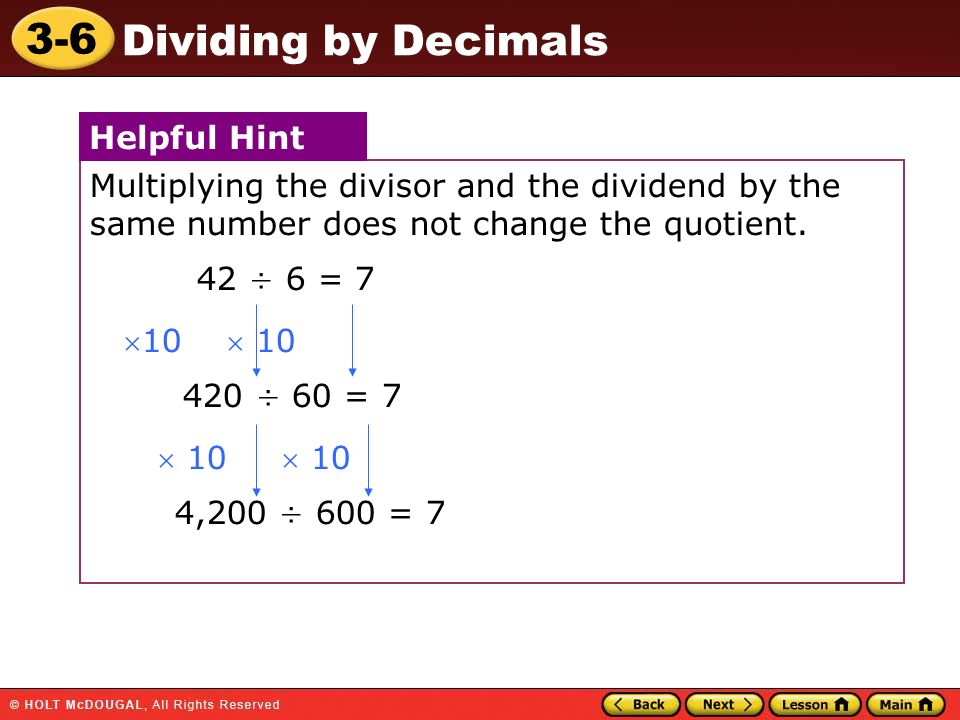 3-6 Dividing by Decimals Multiplying the divisor and the dividend by the same number does not change the quotient. 42 ÷ 6 = 7 10 10 420 ÷ 60 = 7 10 10