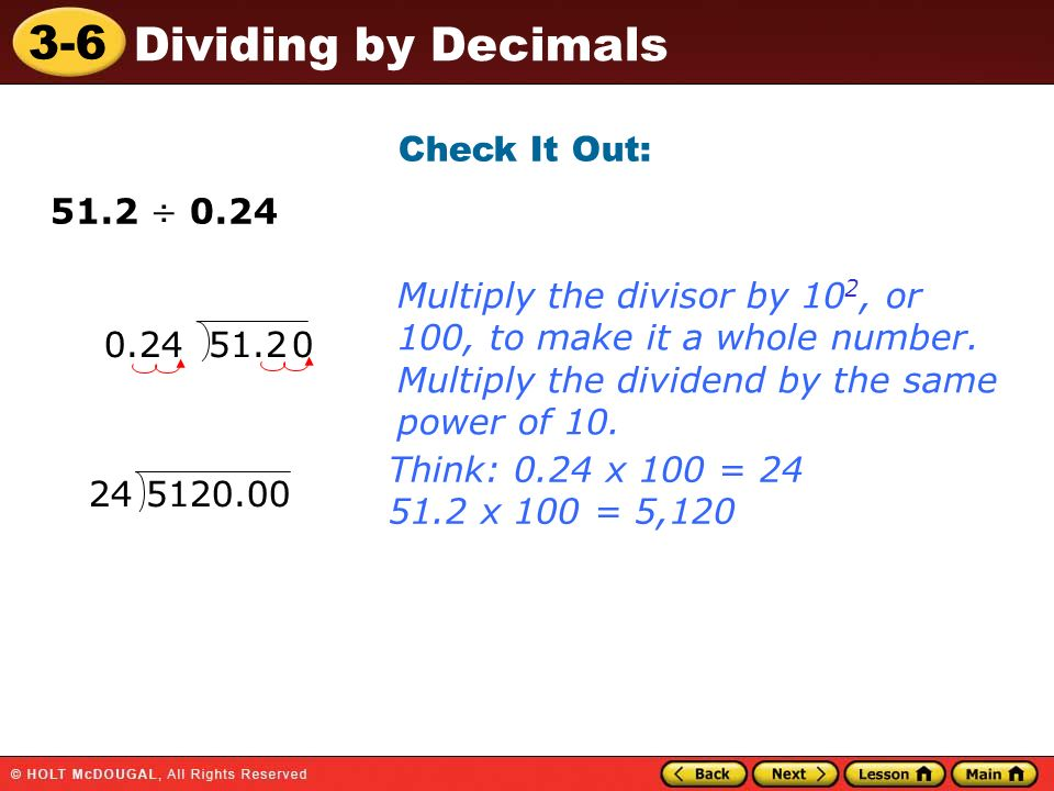 3-6 Dividing by Decimals Check It Out: 51.2 ÷ 0.24 0.24 51.2 Think: 0.24 x 100 = 24 51.2 x 100 = 5,120 Multiply the divisor by 10 2, or 100, to make i
