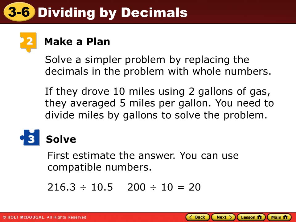 3-6 Dividing by Decimals 2 Make a Plan Solve a simpler problem by replacing the decimals in the problem with whole numbers. If they drove 10 miles usi