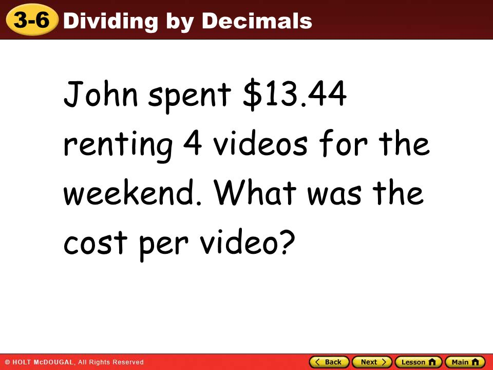 3-6 Dividing by Decimals John spent $13.44 renting 4 videos for the weekend. What was the cost per video?