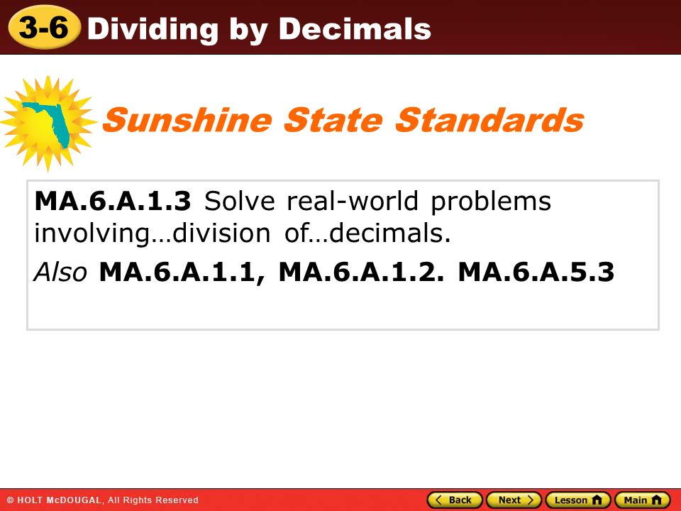 3-6 Dividing by Decimals MA.6.A.1.3 Solve real-world problems involving…division of…decimals. Also MA.6.A.1.1, MA.6.A.1.2. MA.6.A.5.3 Sunshine State S