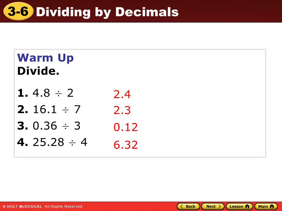 3-6 Dividing by Decimals Warm Up Divide. 1. 4.8 ÷ 2 2. 16.1 ÷ 7 3. 0.36 ÷ 3 4. 25.28 ÷ 4 2.4 2.3 0.12 6.32