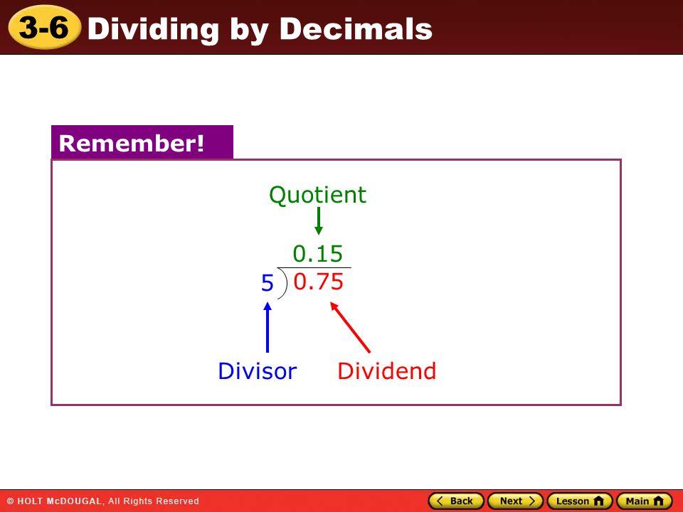 3-6 Dividing by Decimals Divisor Quotient Remember! 0.15 0.75 5 Dividend