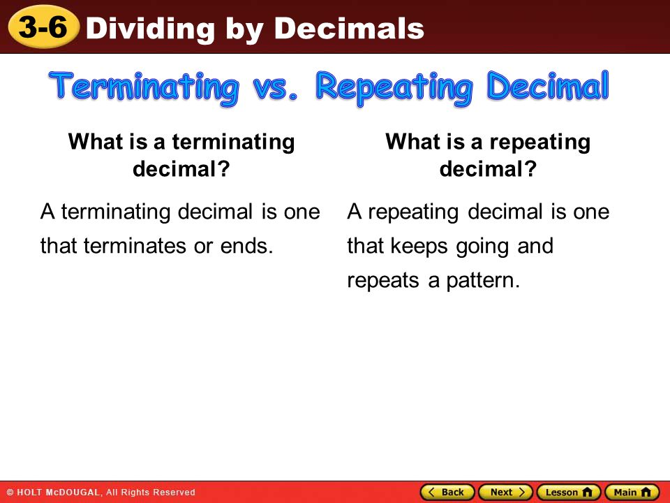 3-6 Dividing by Decimals What is a terminating decimal? A terminating decimal is one that terminates or ends. What is a repeating decimal? A repeating