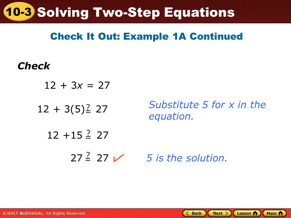 10-3 Solving Two-Step Equations Check Check It Out: Example 1A Continued 12 + 3x = 27 12 + 3(5) 27 ?=?= ?=?= ?=?= 12 +15 27 27 Substitute 5 for x in the equation.