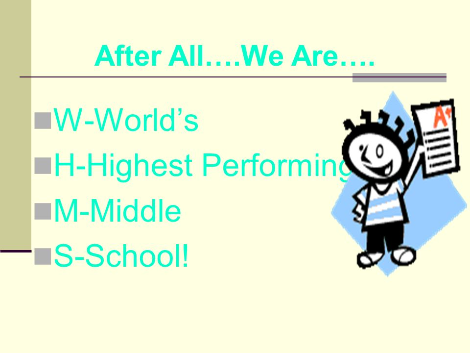 W-Worlds H-Highest Performing M-Middle S-School! After All….We Are….