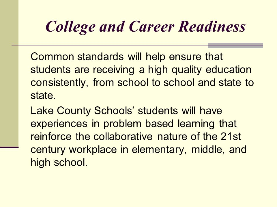 College and Career Readiness Common standards will help ensure that students are receiving a high quality education consistently, from school to school and state to state.