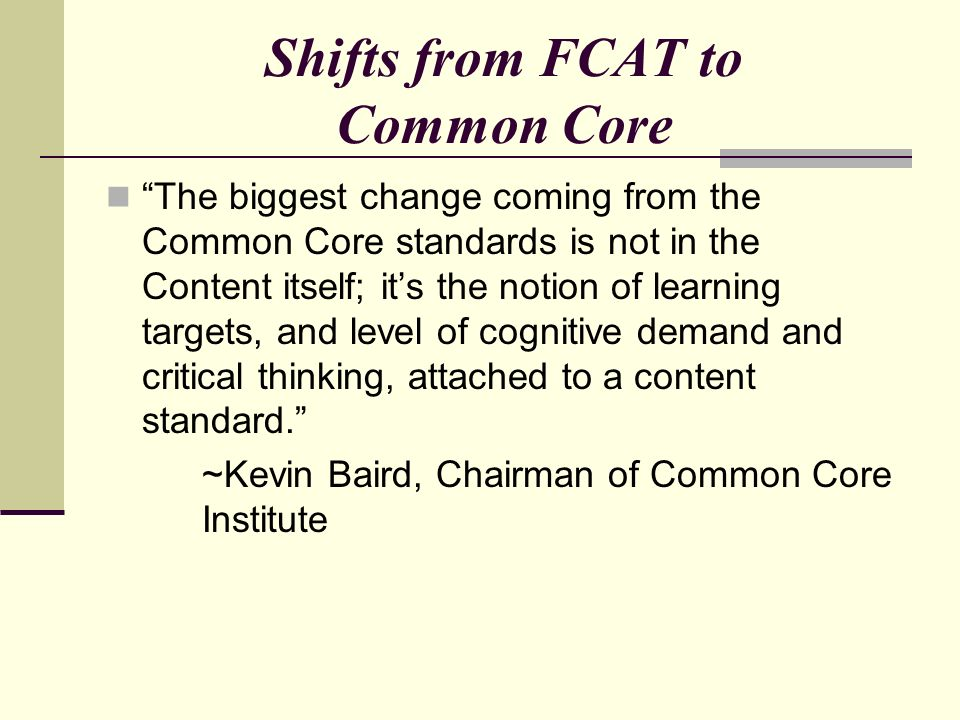 Shifts from FCAT to Common Core The biggest change coming from the Common Core standards is not in the Content itself; its the notion of learning targ
