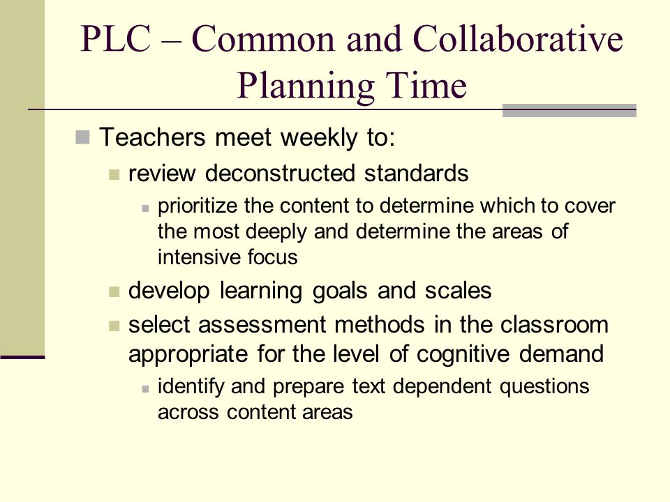 PLC – Common and Collaborative Planning Time Teachers meet weekly to: review deconstructed standards prioritize the content to determine which to cover the most deeply and determine the areas of intensive focus develop learning goals and scales select assessment methods in the classroom appropriate for the level of cognitive demand identify and prepare text dependent questions across content areas