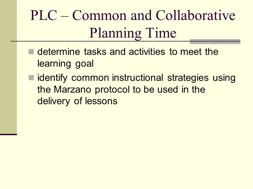 PLC – Common and Collaborative Planning Time determine tasks and activities to meet the learning goal identify common instructional strategies using t