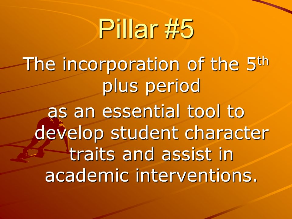 Pillar #5 The incorporation of the 5 th plus period as an essential tool to develop student character traits and assist in academic interventions.