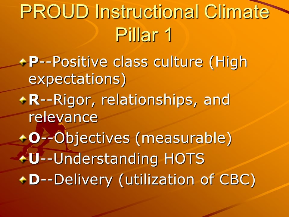 PROUD Instructional Climate Pillar 1 P--Positive class culture (High expectations) R--Rigor, relationships, and relevance O--Objectives (measurable) U--Understanding HOTS D--Delivery (utilization of CBC)