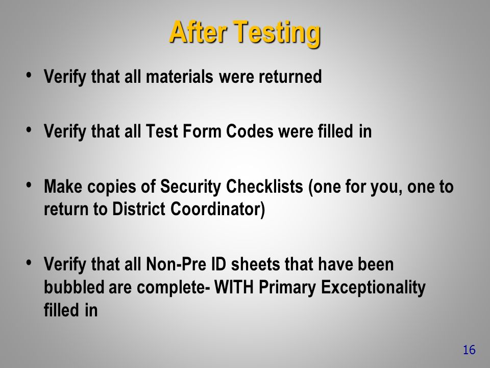 After Testing Verify that all materials were returned Verify that all Test Form Codes were filled in Make copies of Security Checklists (one for you, one to return to District Coordinator) Verify that all Non-Pre ID sheets that have been bubbled are complete- WITH Primary Exceptionality filled in 16