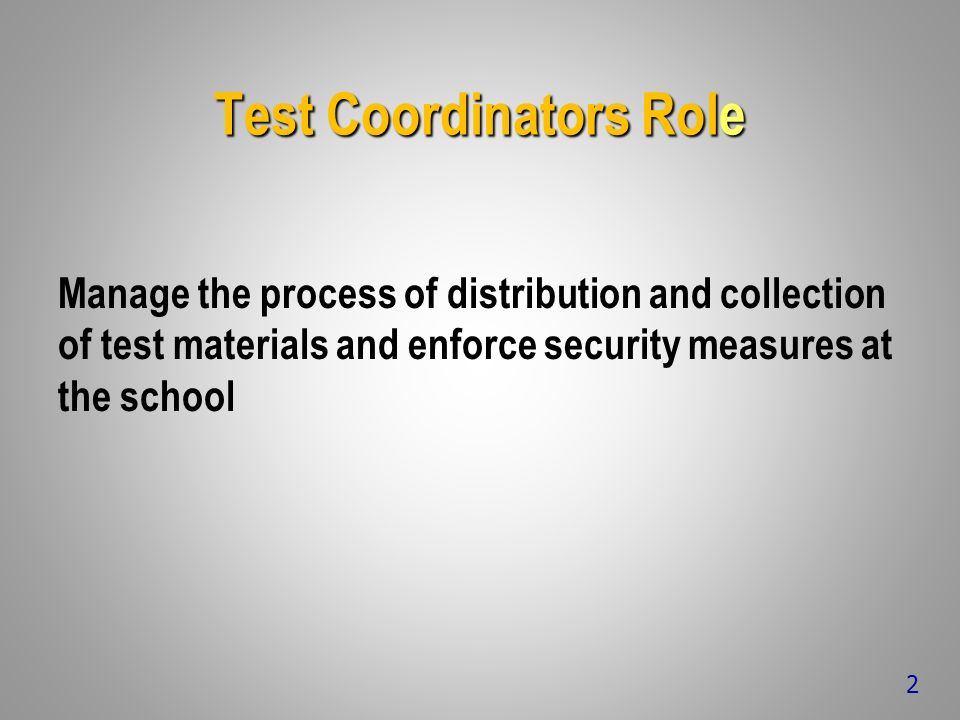 Test Coordinators Role Manage the process of distribution and collection of test materials and enforce security measures at the school 2