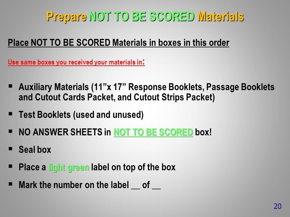 Prepare NOT TO BE SCORED Materials Place NOT TO BE SCORED Materials in boxes in this order Use same boxes you received your materials in : Auxiliary Materials (11x 17 Response Booklets, Passage Booklets and Cutout Cards Packet, and Cutout Strips Packet) Test Booklets (used and unused) NOT TO BE SCORED NO ANSWER SHEETS in NOT TO BE SCORED box.