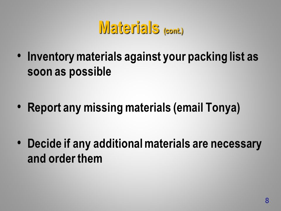 Materials (cont.) Inventory materials against your packing list as soon as possible Report any missing materials (email Tonya) Decide if any additional materials are necessary and order them 8