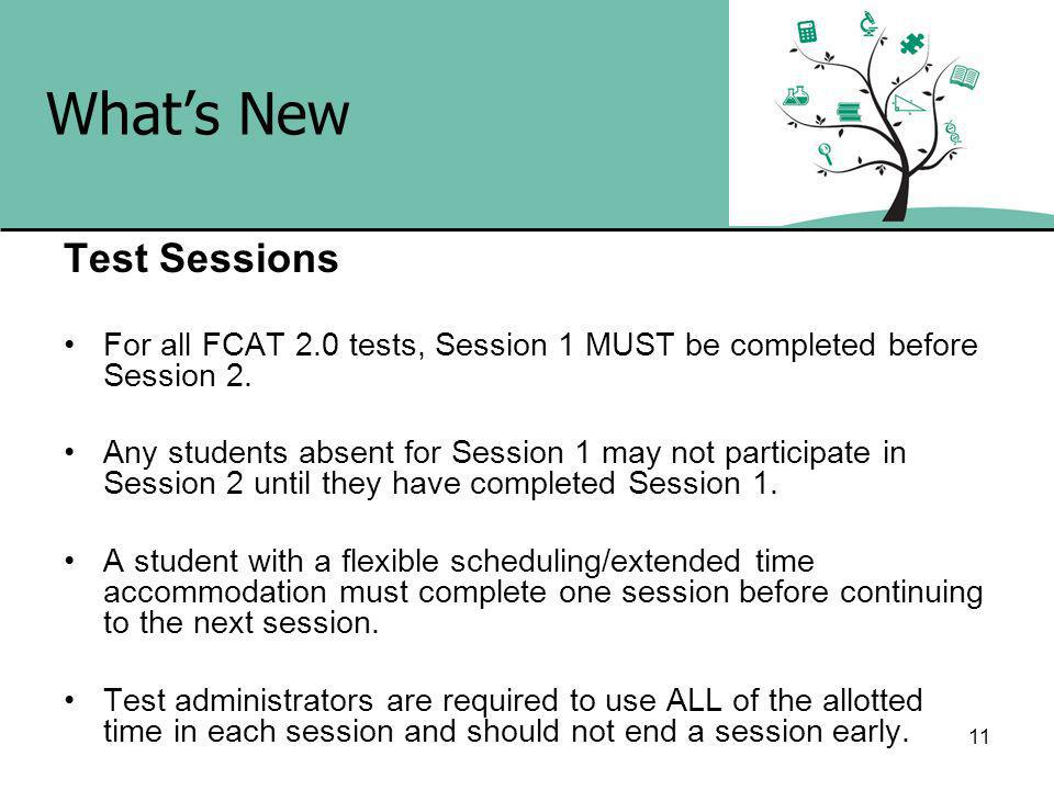 11 Whats New Test Sessions For all FCAT 2.0 tests, Session 1 MUST be completed before Session 2.