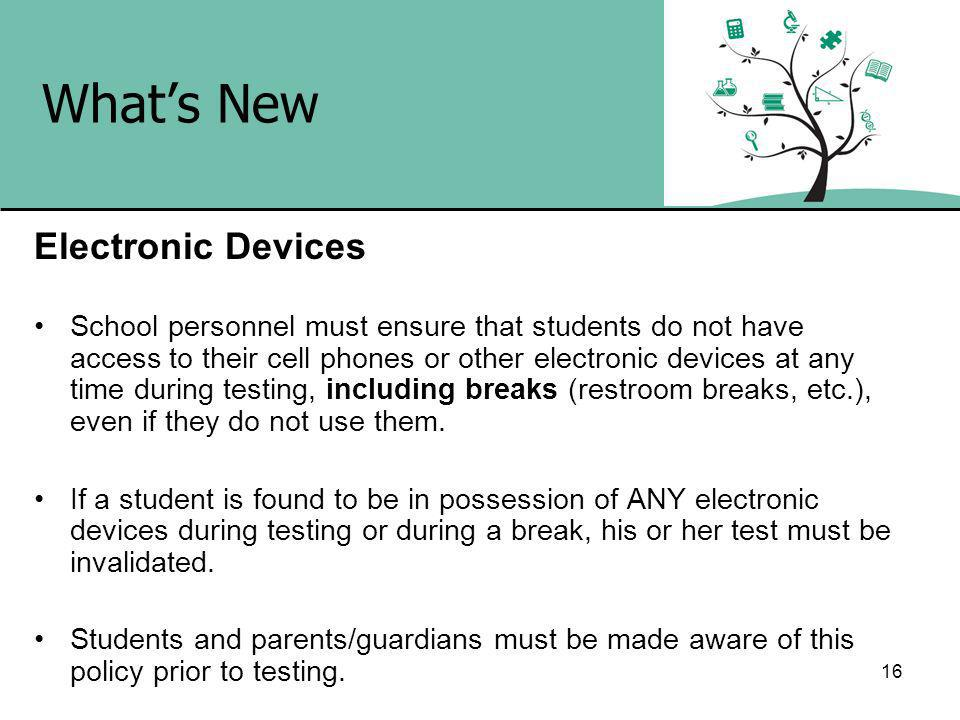 16 Whats New Electronic Devices School personnel must ensure that students do not have access to their cell phones or other electronic devices at any time during testing, including breaks (restroom breaks, etc.), even if they do not use them.