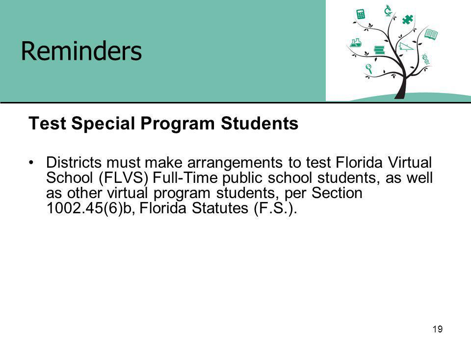 19 Reminders Test Special Program Students Districts must make arrangements to test Florida Virtual School (FLVS) Full-Time public school students, as well as other virtual program students, per Section (6)b, Florida Statutes (F.S.).