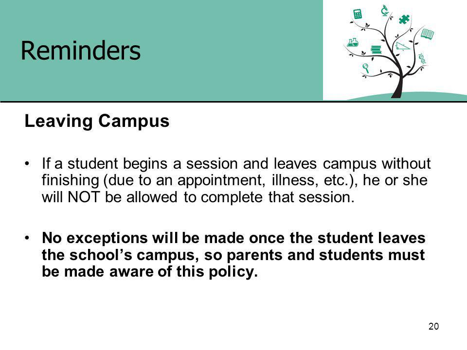 20 Reminders Leaving Campus If a student begins a session and leaves campus without finishing (due to an appointment, illness, etc.), he or she will NOT be allowed to complete that session.