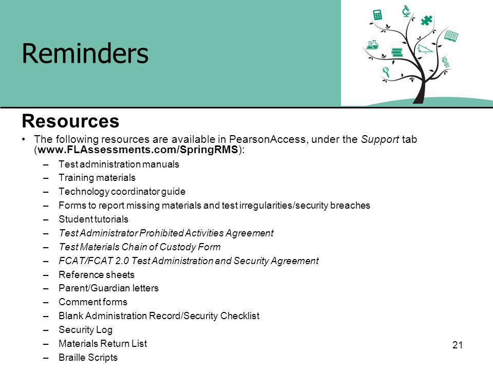 Reminders Resources The following resources are available in PearsonAccess, under the Support tab (  –Test administration manuals –Training materials –Technology coordinator guide –Forms to report missing materials and test irregularities/security breaches –Student tutorials –Test Administrator Prohibited Activities Agreement –Test Materials Chain of Custody Form –FCAT/FCAT 2.0 Test Administration and Security Agreement –Reference sheets –Parent/Guardian letters –Comment forms –Blank Administration Record/Security Checklist –Security Log –Materials Return List –Braille Scripts 21