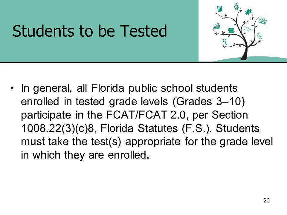23 Students to be Tested In general, all Florida public school students enrolled in tested grade levels (Grades 3–10) participate in the FCAT/FCAT 2.0, per Section (3)(c)8, Florida Statutes (F.S.).
