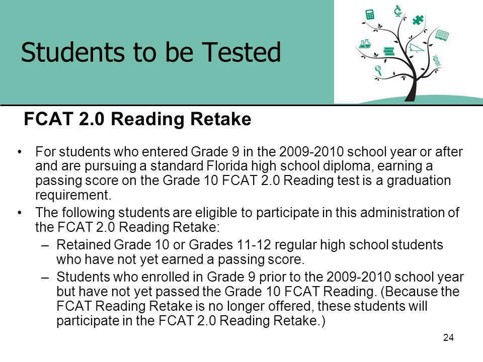 24 Students to be Tested FCAT 2.0 Reading Retake For students who entered Grade 9 in the school year or after and are pursuing a standard Florida high school diploma, earning a passing score on the Grade 10 FCAT 2.0 Reading test is a graduation requirement.