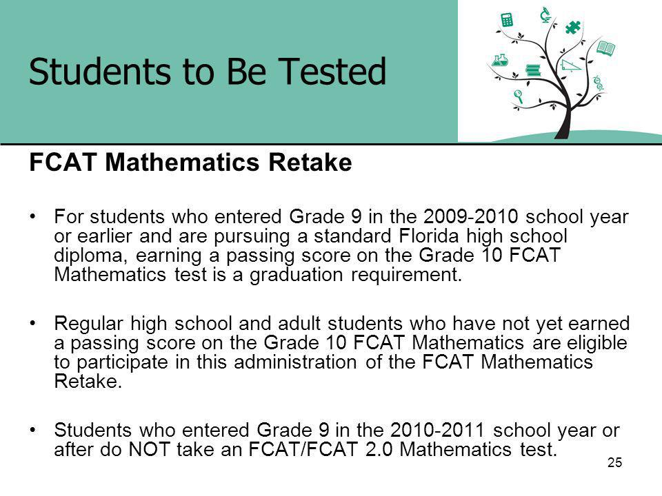 Students to Be Tested FCAT Mathematics Retake For students who entered Grade 9 in the school year or earlier and are pursuing a standard Florida high school diploma, earning a passing score on the Grade 10 FCAT Mathematics test is a graduation requirement.