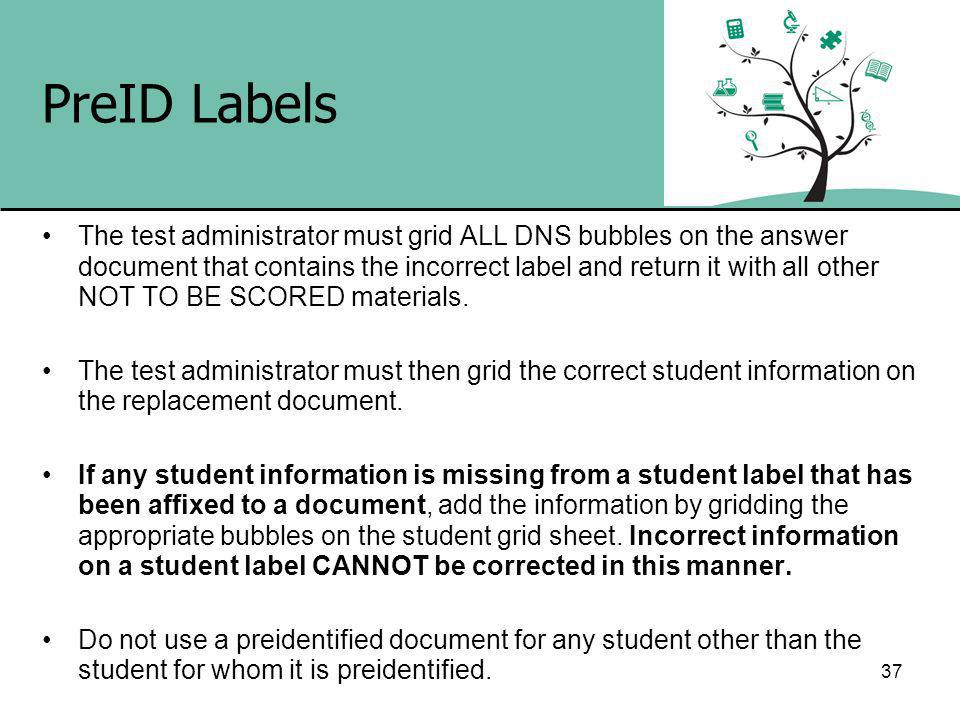 37 PreID Labels The test administrator must grid ALL DNS bubbles on the answer document that contains the incorrect label and return it with all other NOT TO BE SCORED materials.